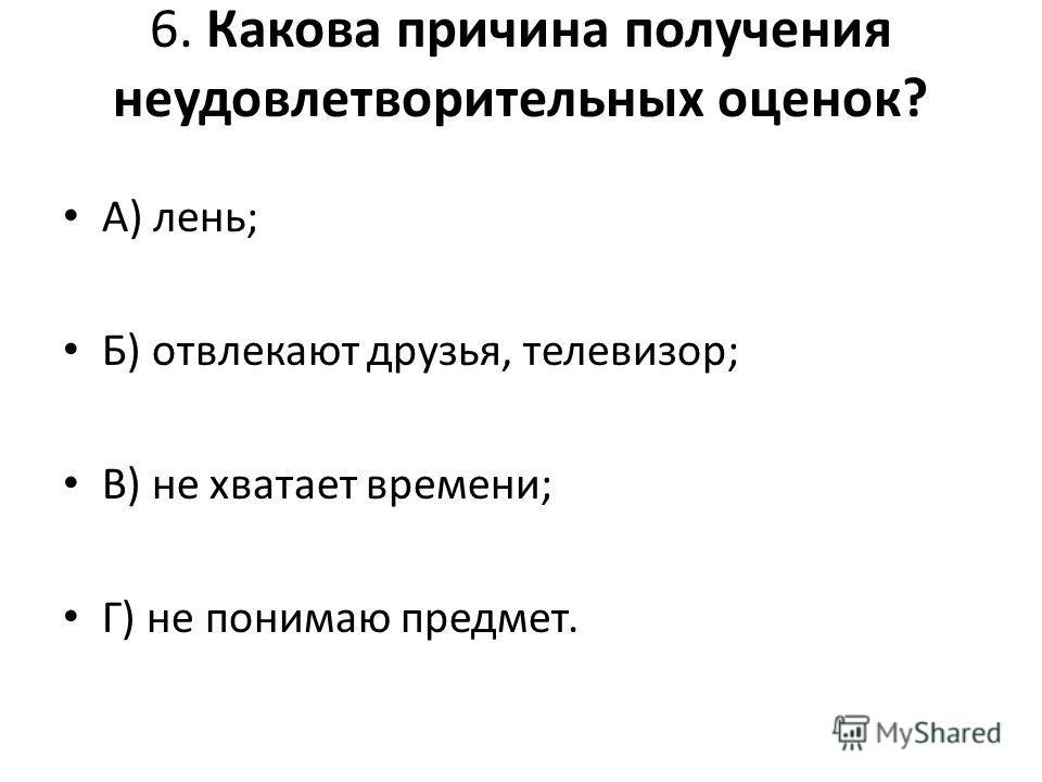 6. Какова причина получения неудовлетворительных оценок? А) лень; Б) отвлекают друзья, телевизор; В) не хватает времени; Г) не понимаю предмет.