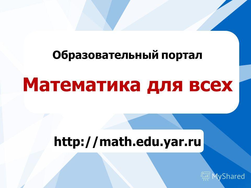 Образовательный портал Математика для всех http://math.edu.yar.ru