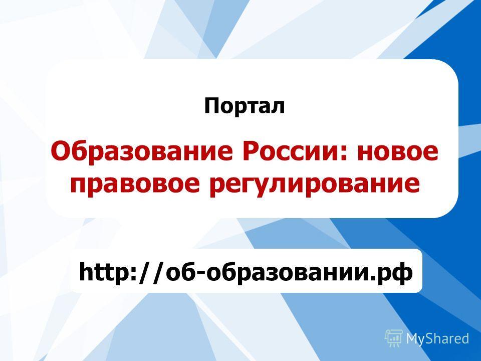 Портал Образование России: новое правовое регулирование http://об-образовании.рф