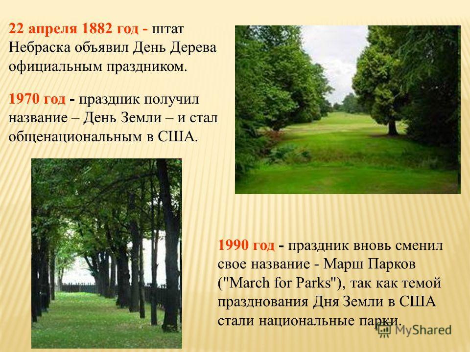 22 апреля 1882 год - штат Небраска объявил День Дерева официальным праздником. 1970 год - праздник получил название – День Земли – и стал общенациональным в США. 1990 год - праздник вновь сменил свое название - Марш Парков (
