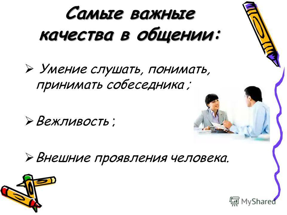 Самые важные качества в общении: Умение слушать, понимать, принимать собеседника ; Вежливость ; Внешние проявления человека.