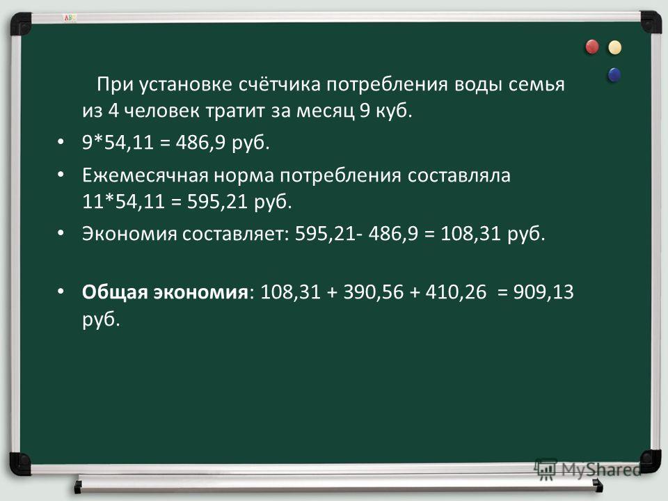 При установке счётчика потребления воды семья из 4 человек тратит за месяц 9 куб. 9*54,11 = 486,9 руб. Ежемесячная норма потребления составляла 11*54,11 = 595,21 руб. Экономия составляет: 595,21- 486,9 = 108,31 руб. Общая экономия: 108,31 + З90,56 +