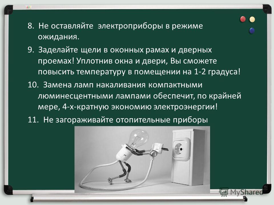 8. Не оставляйте электроприборы в режиме ожидания. 9. Заделайте щели в оконных рамах и дверных проемах! Уплотнив окна и двери, Вы сможете повысить температуру в помещении на 1-2 градуса! 10. Замена ламп накаливания компактными люминесцентными лампами