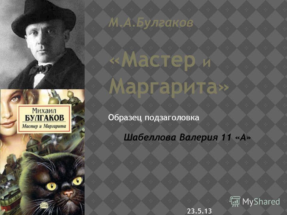 Образец подзаголовка 23.5.13 М.А.Булгаков «Мастер и Маргарита» Шабеллова Валерия 11 «А»