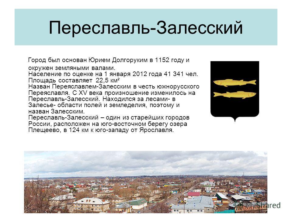 Переславль-Залесский Город был основан Юрием Долгоруким в 1152 году и окружен земляными валами. Население по оценке на 1 января 2012 года 41 341 чел. Площадь составляет 22,5 км² Назван Переяславлем-Залесским в честь южнорусского Переяславля. С XV век