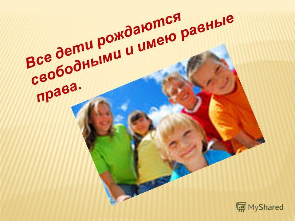 Все дети рождаются свободными и имею равные права.