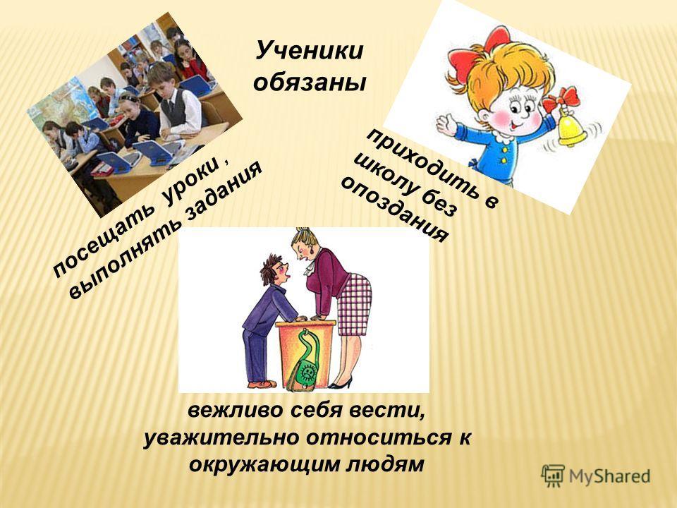 посещать уроки, выполнять задания приходить в школу без опоздания вежливо себя вести, уважительно относиться к окружающим людям Ученики обязаны