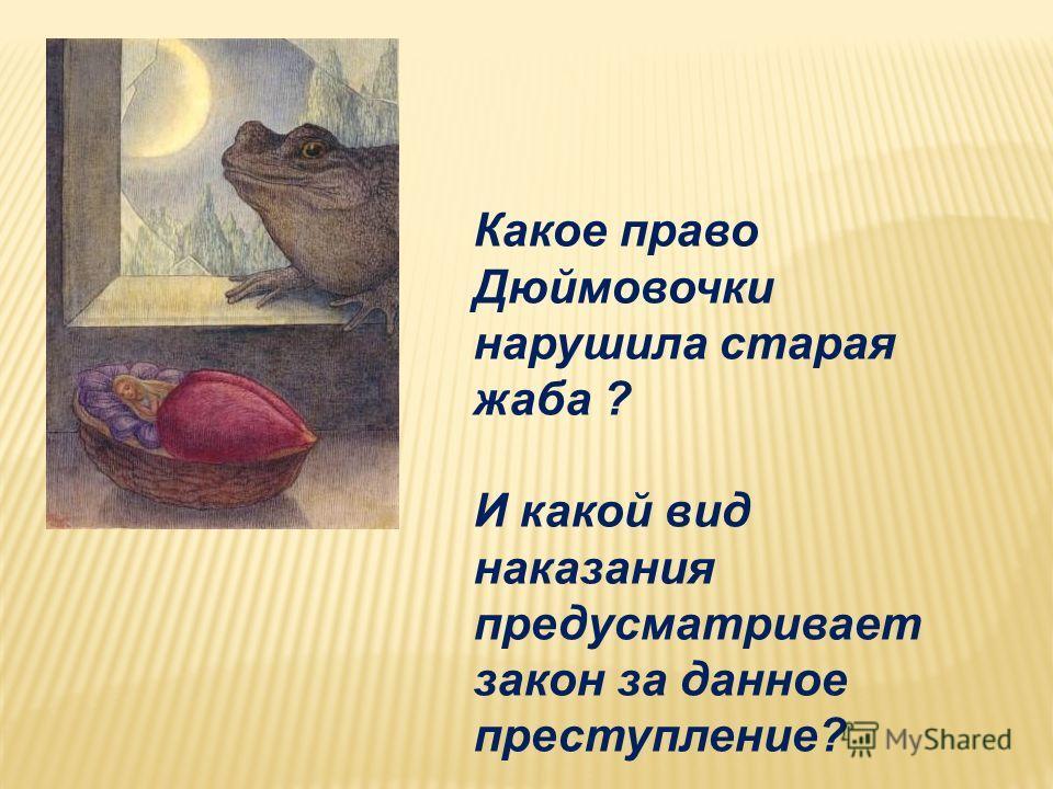 Какое право Дюймовочки нарушила старая жаба ? И какой вид наказания предусматривает закон за данное преступление?