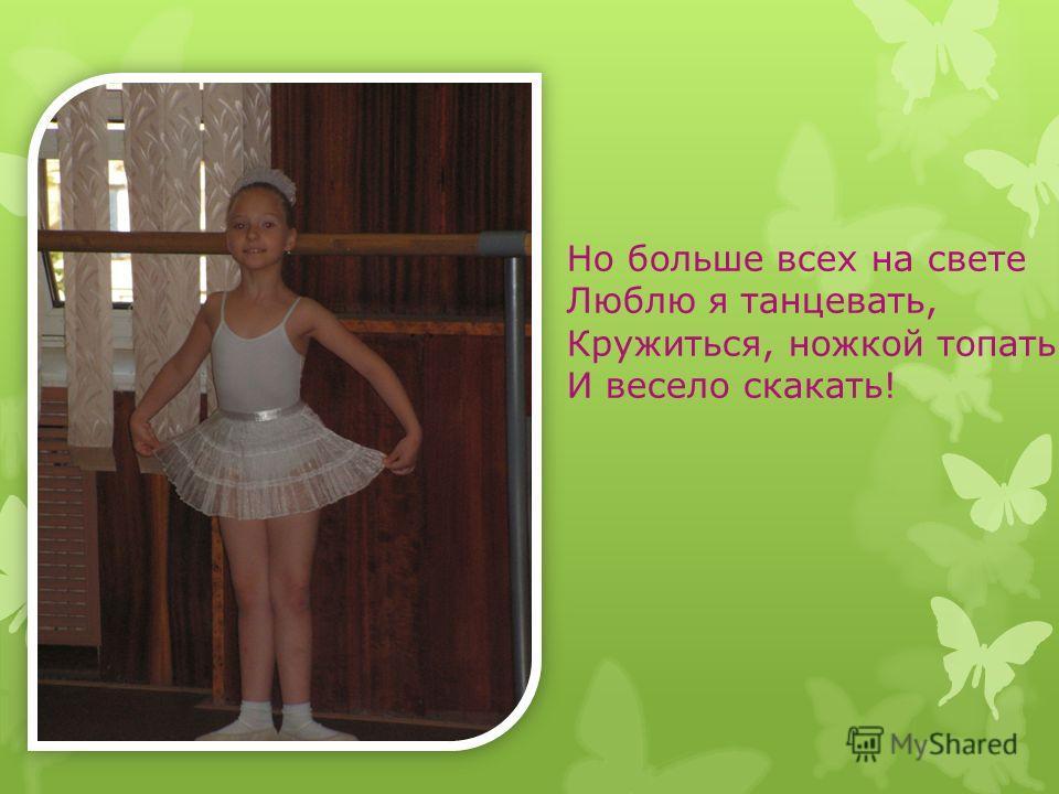 Но больше всех на свете Люблю я танцевать, Кружиться, ножкой топать И весело скакать!
