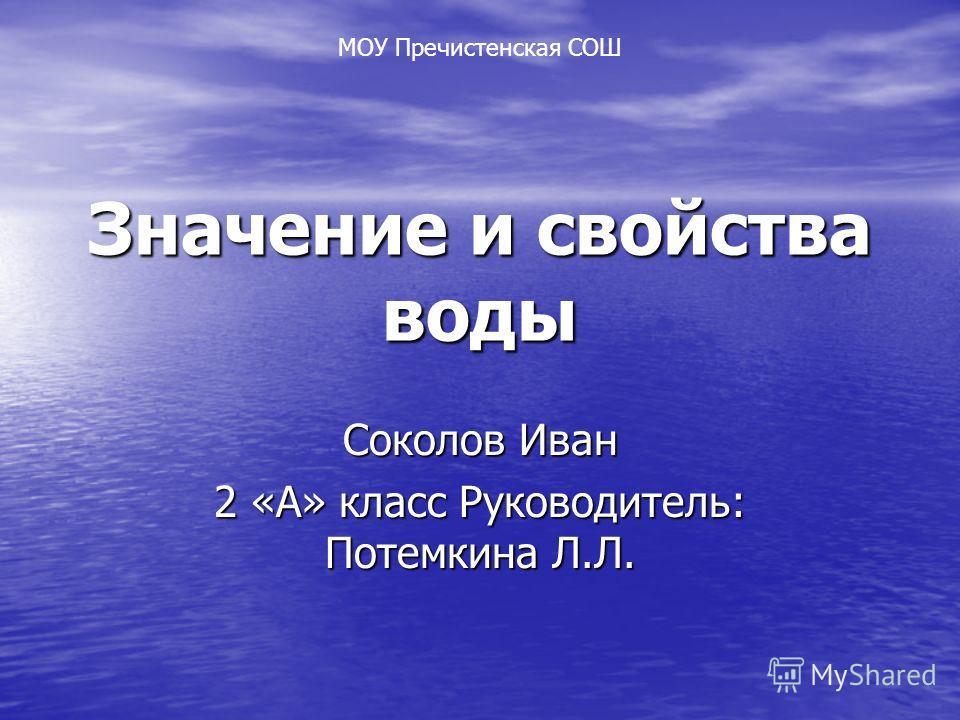 Значение и свойства воды Соколов Иван 2 «А» класс Руководитель: Потемкина Л.Л. МОУ Пречистенская СОШ