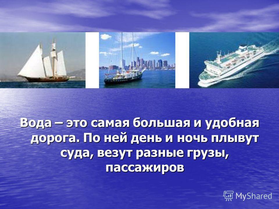 Вода – это самая большая и удобная дорога. По ней день и ночь плывут суда, везут разные грузы, пассажиров
