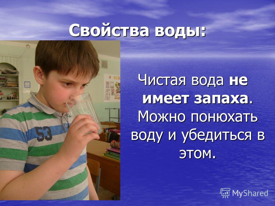 Свойства воды: Чистая вода не имеет запаха. Можно понюхать воду и убедиться в этом.