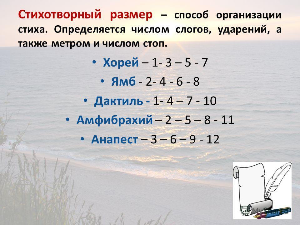 Стихотворный размер – способ организации стиха. Определяется числом слогов, ударений, а также метром и числом стоп. Хорей – 1- 3 – 5 - 7 Ямб - 2- 4 - 6 - 8 Дактиль - 1- 4 – 7 - 10 Амфибрахий – 2 – 5 – 8 - 11 Анапест – 3 – 6 – 9 - 12