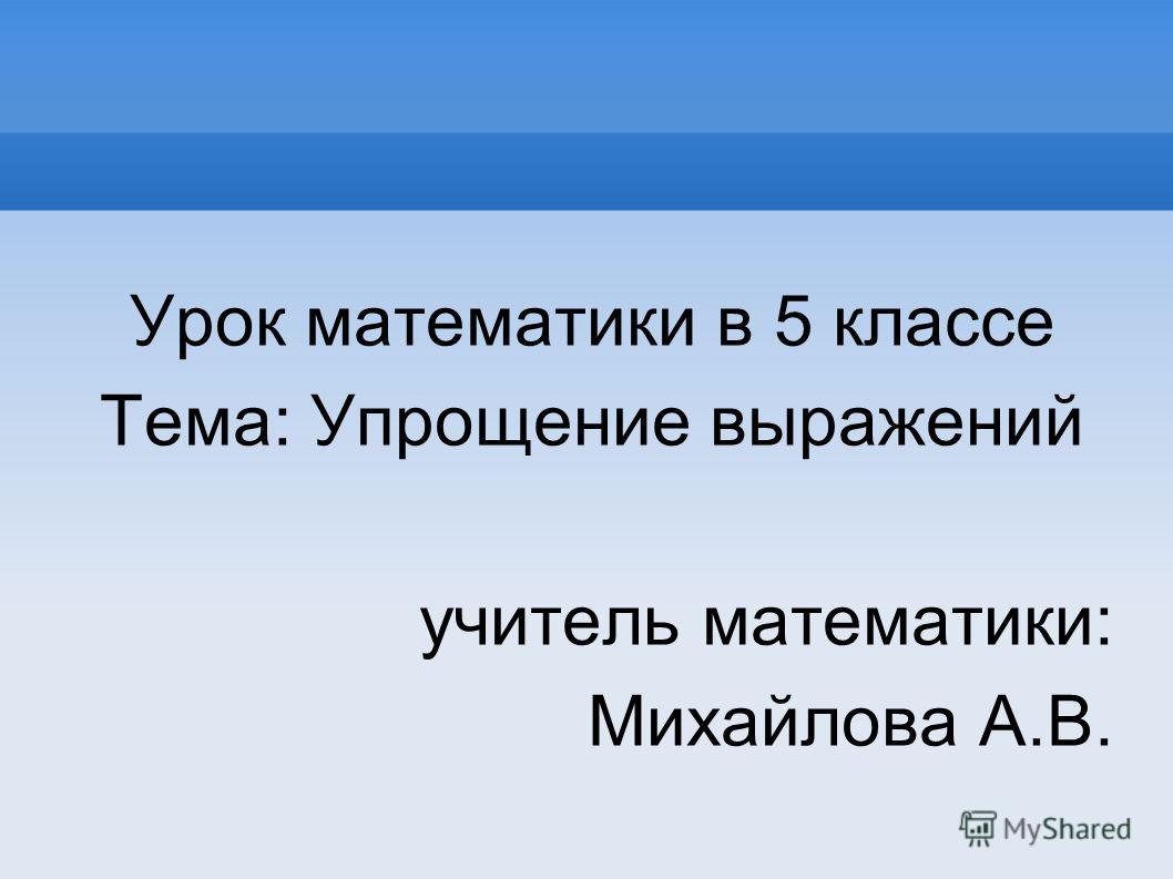 Урок математики в 5 классе Тема: Упрощение выражений учитель математики: Михайлова А.В.
