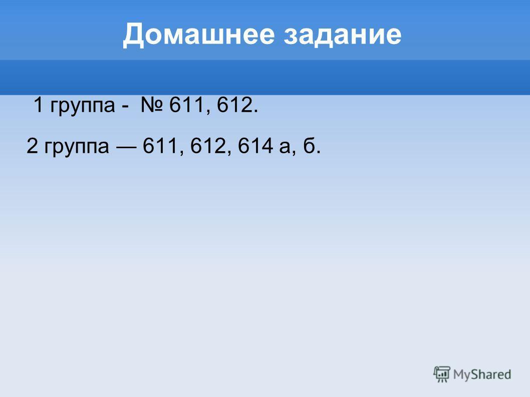 Домашнее задание 1 группа - 611, 612. 2 группа 611, 612, 614 а, б.