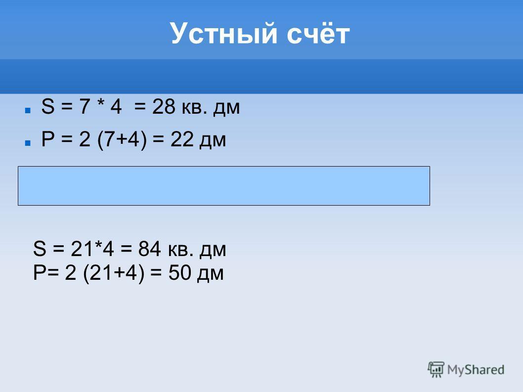 Устный счёт S = 7 * 4 = 28 кв. дм Р = 2 (7+4) = 22 дм S = 21*4 = 84 кв. дм Р= 2 (21+4) = 50 дм