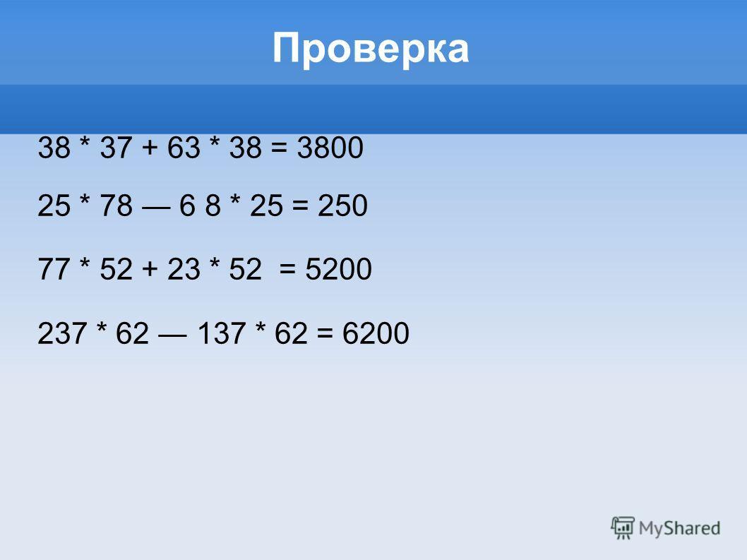 Проверка 38 * 37 + 63 * 38 = 3800 25 * 78 6 8 * 25 = 250 77 * 52 + 23 * 52 = 5200 237 * 62 137 * 62 = 6200