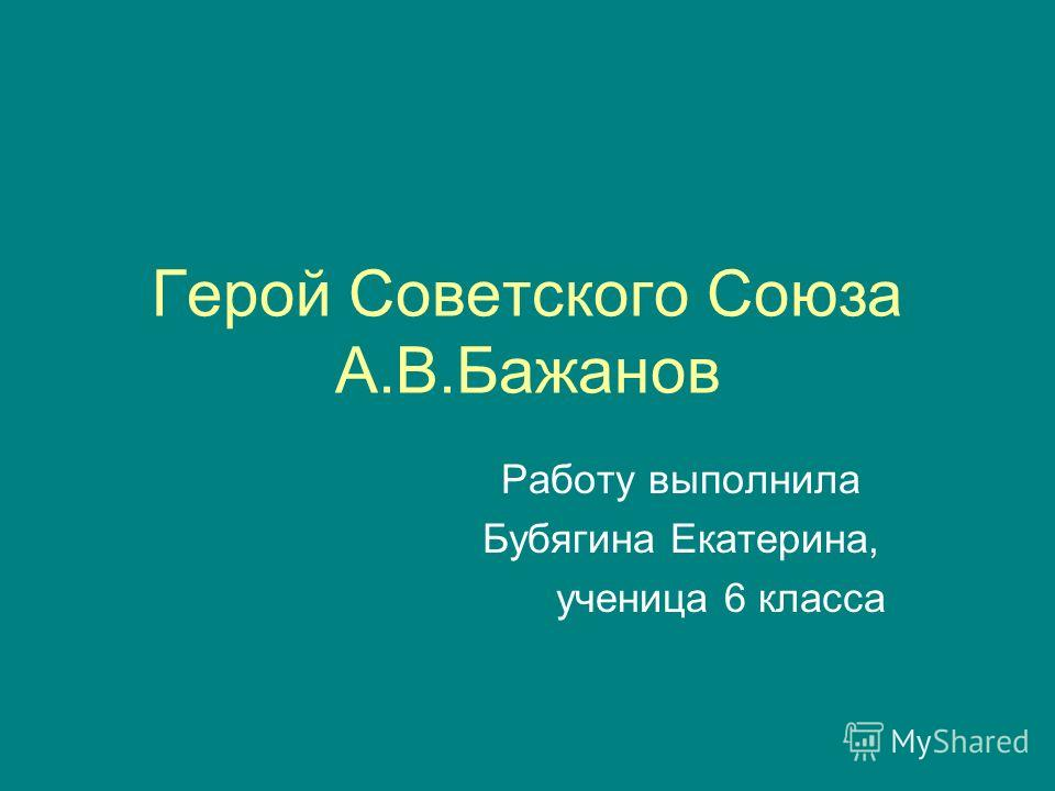 Герой Советского Союза А.В.Бажанов Работу выполнила Бубягина Екатерина, ученица 6 класса