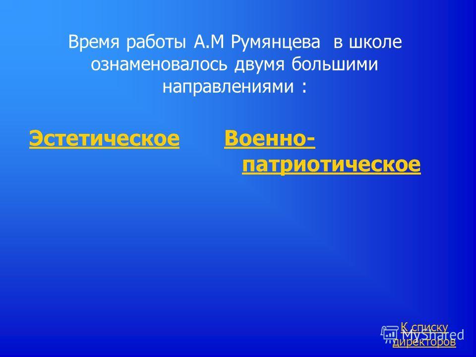 Время работы А.М Румянцева в школе ознаменовалось двумя большими направлениями : Эстетическое Военно- патриотическое К списку директоров