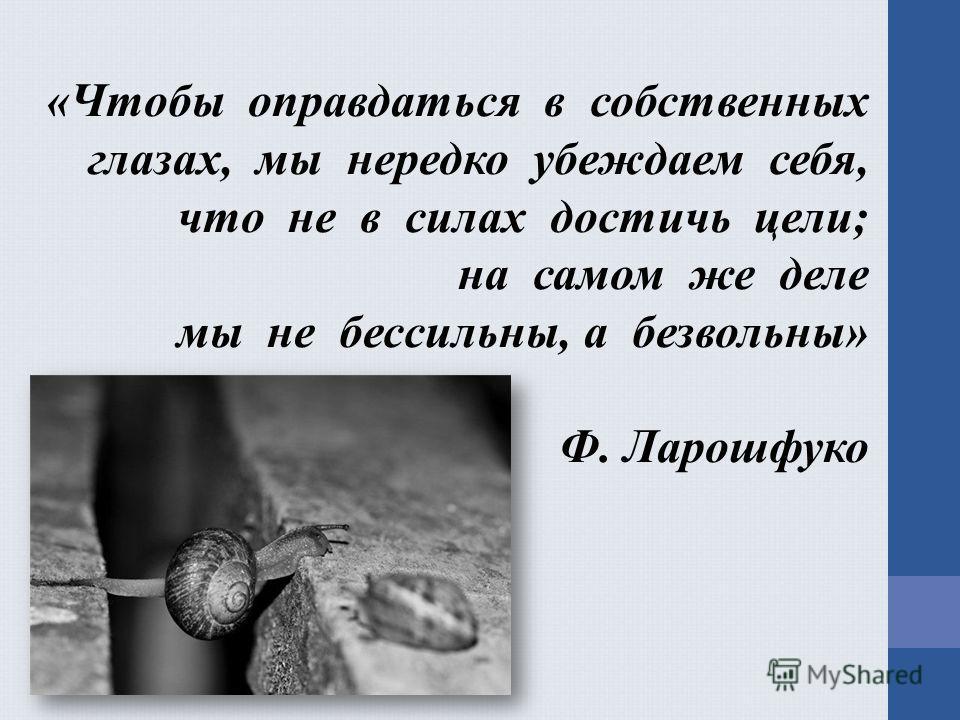 «Чтобы оправдаться в собственных глазах, мы нередко убеждаем себя, что не в силах достичь цели; на самом же деле мы не бессильны, а безвольны» Ф. Ларошфуко