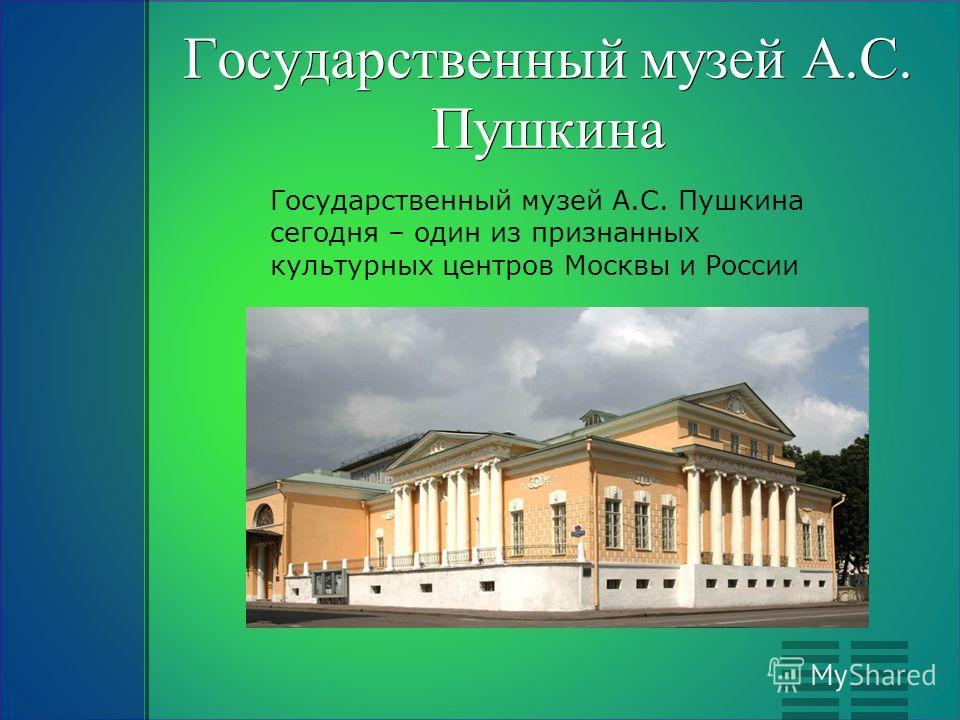 Государственный музей А.С. Пушкина Государственный музей А.С. Пушкина сегодня – один из признанных культурных центров Москвы и России