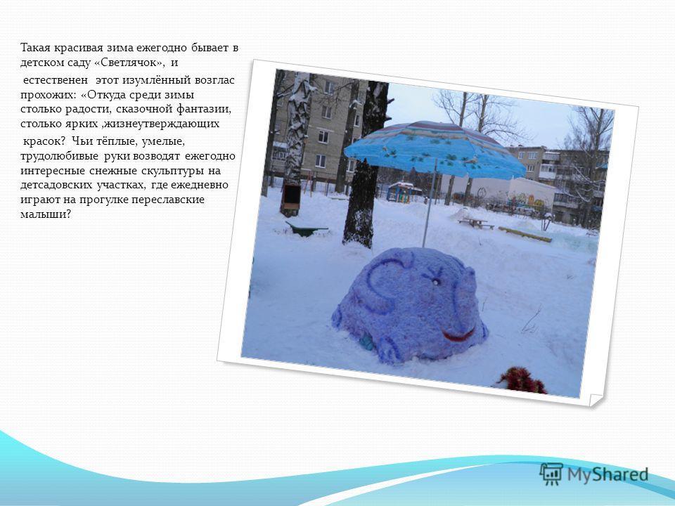 Такая красивая зима ежегодно бывает в детском саду «Светлячок», и естественен этот изумлённый возглас прохожих: «Откуда среди зимы столько радости, сказочной фантазии, столько ярких,жизнеутверждающих красок? Чьи тёплые, умелые, трудолюбивые руки возв