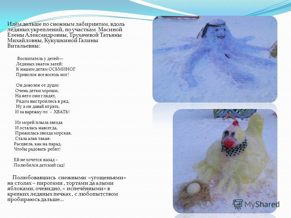 Идём дальше по снежным лабиринтам, вдоль ледяных укреплений, по участкам Масиной Елены Александровны, Трухачевой Татьяны Михайловны, Кукушкиной Галины Витальевны: Воспитатель у детей Ледяных знаток затей: К нашим детям ОСЬМИНОГ Приволок все восемь но