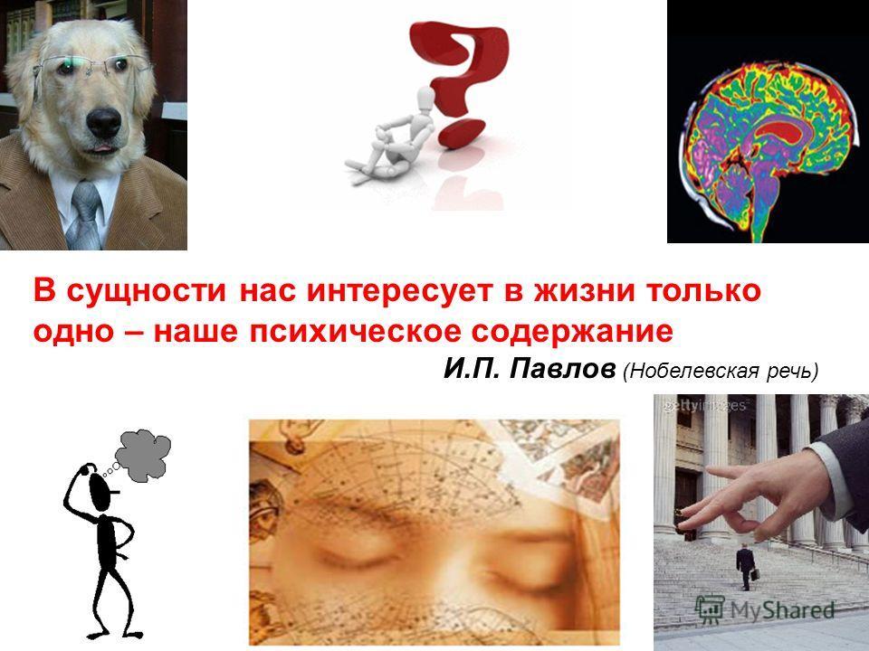 В сущности нас интересует в жизни только одно – наше психическое содержание И.П. Павлов (Нобелевская речь)