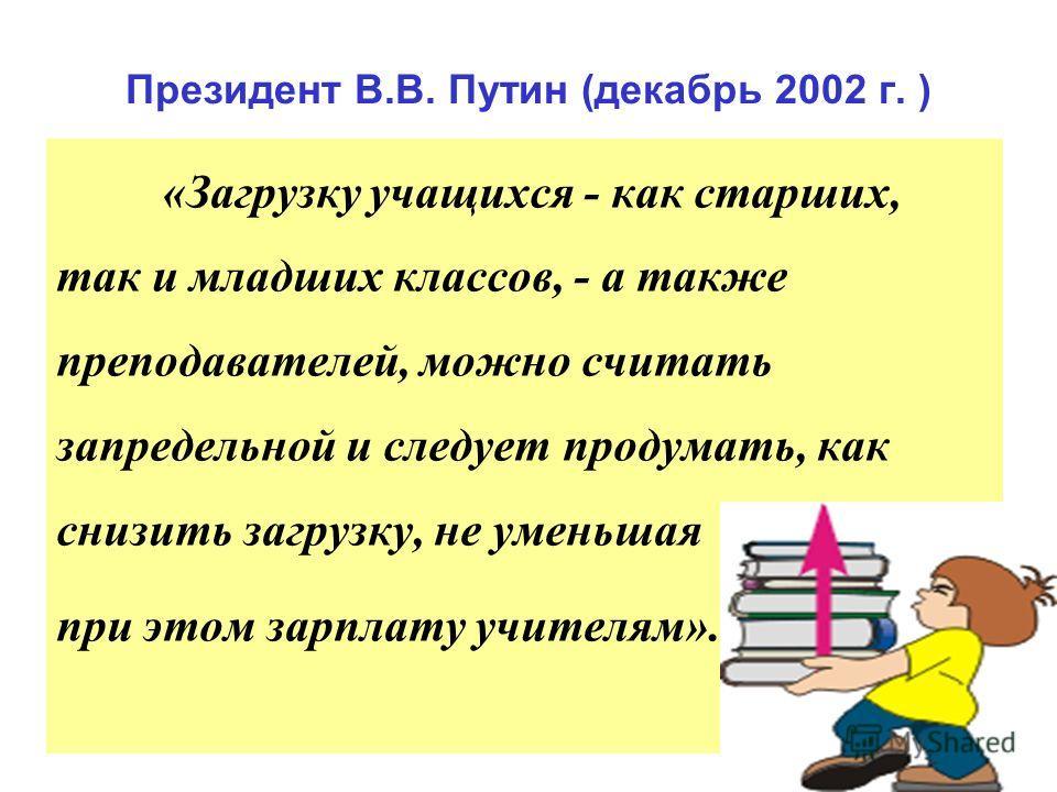 Президент В.В. Путин (декабрь 2002 г. ) «Загрузку учащихся - как старших, так и младших классов, - а также преподавателей, можно считать запредельной и следует продумать, как снизить загрузку, не уменьшая при этом зарплату учителям».