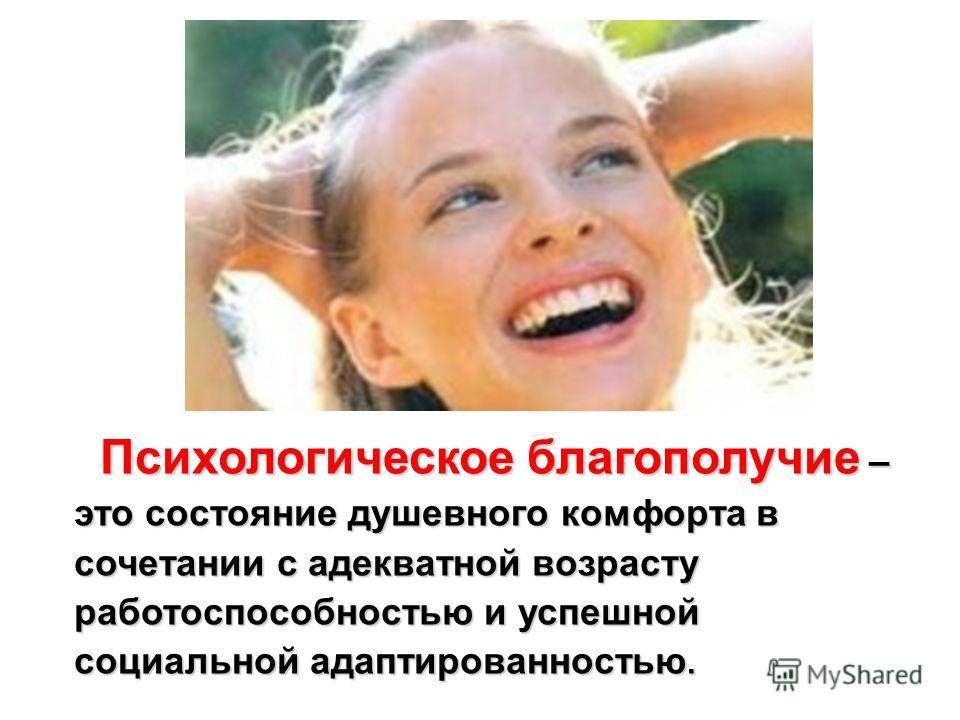Психологическое благополучие – это состояние душевного комфорта в сочетании с адекватной возрасту работоспособностью и успешной социальной адаптированностью. Психологическое благополучие – это состояние душевного комфорта в сочетании с адекватной воз