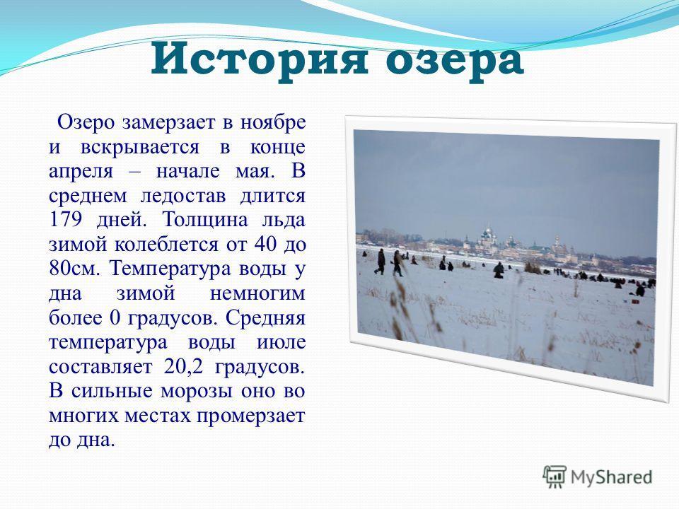 Озеро замерзает в ноябре и вскрывается в конце апреля – начале мая. В среднем ледостав длится 179 дней. Толщина льда зимой колеблется от 40 до 80см. Температура воды у дна зимой немногим более 0 градусов. Средняя температура воды июле составляет 20,2