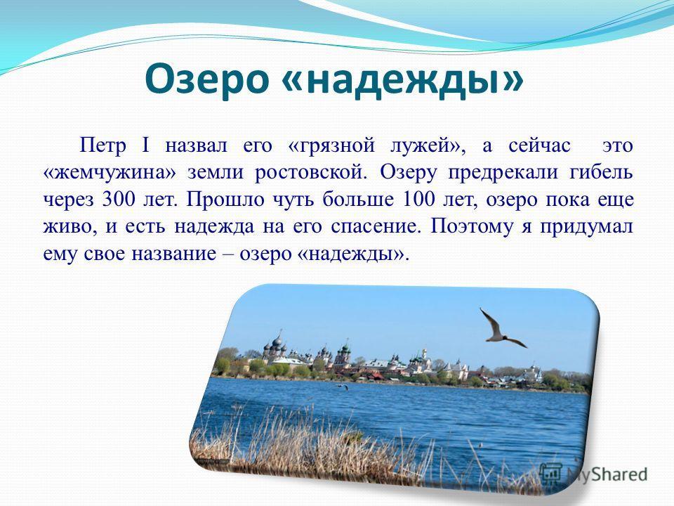 Озеро «надежды» Петр I назвал его «грязной лужей», а сейчас это «жемчужина» земли ростовской. Озеру предрекали гибель через 300 лет. Прошло чуть больше 100 лет, озеро пока еще живо, и есть надежда на его спасение. Поэтому я придумал ему свое название