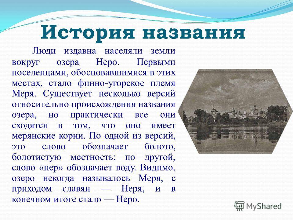 История названия Люди издавна населяли земли вокруг озера Неро. Первыми поселенцами, обосновавшимися в этих местах, стало финно-угорское племя Меря. Существует несколько версий относительно происхождения названия озера, но практически все они сходятс