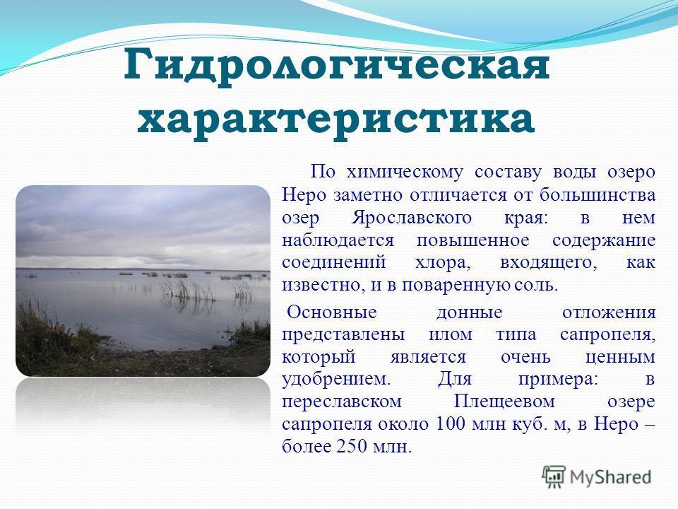 Гидрологическая характеристика По химическому составу воды озеро Неро заметно отличается от большинства озер Ярославского края: в нем наблюдается повышенное содержание соединений хлора, входящего, как известно, и в поваренную соль. Основные донные от