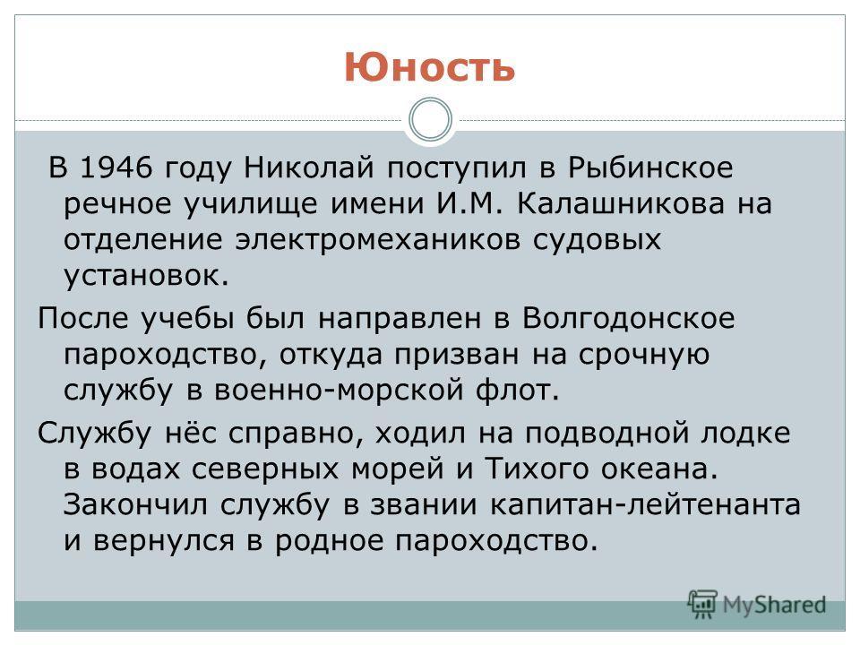 Юность В 1946 году Николай поступил в Рыбинское речное училище имени И.М. Калашникова на отделение электромехаников судовых установок. После учебы был направлен в Волгодонское пароходство, откуда призван на срочную службу в военно-морской флот. Служб