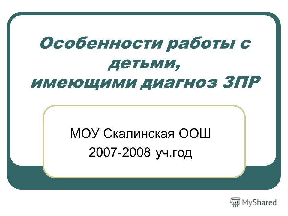 Особенности работы с детьми, имеющими диагноз ЗПР МОУ Скалинская ООШ 2007-2008 уч.год