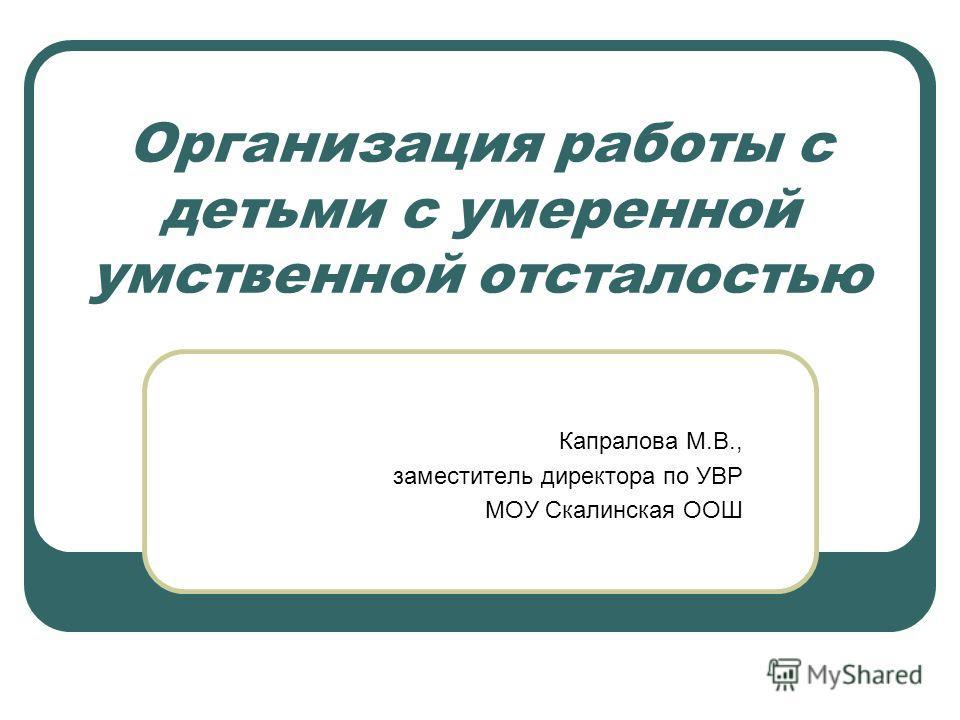 Организация работы с детьми с умеренной умственной отсталостью Капралова М.В., заместитель директора по УВР МОУ Скалинская ООШ