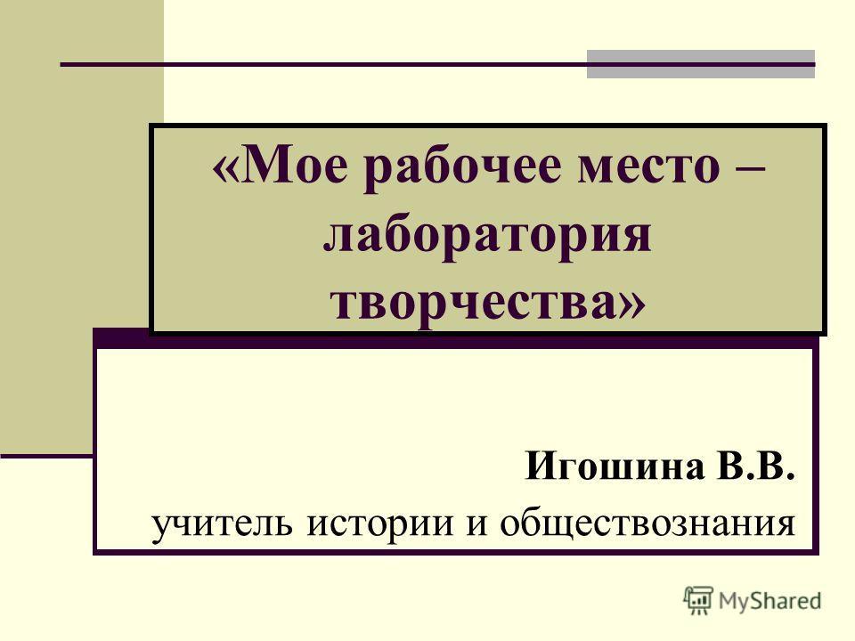 «Мое рабочее место – лаборатория творчества» Игошина В.В. учитель истории и обществознания