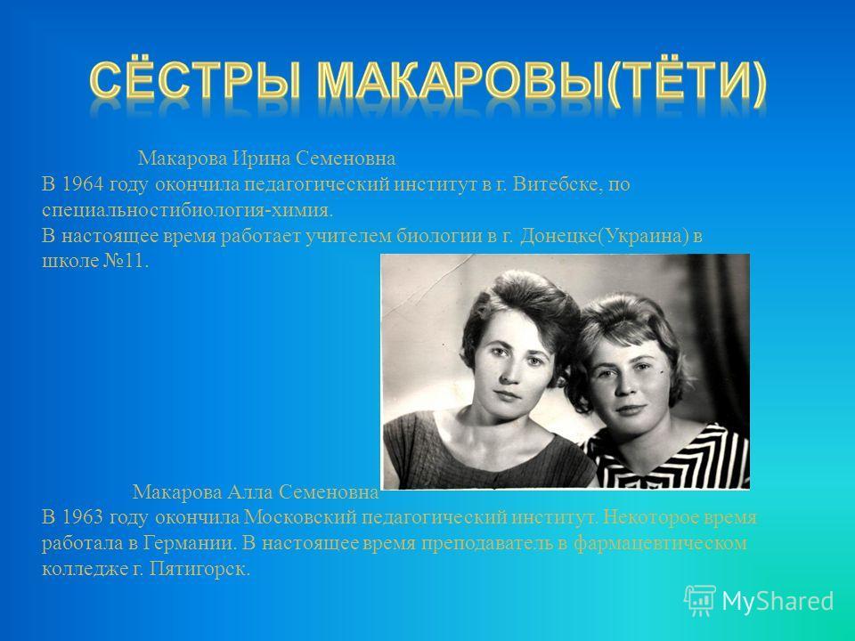 Макарова Ирина Семеновна В 1964 году окончила педагогический институт в г. Витебске, по специальностибиология - химия. В настоящее время работает учителем биологии в г. Донецке ( Украина ) в школе 11. Макарова Алла Семеновна В 1963 году окончила Моск