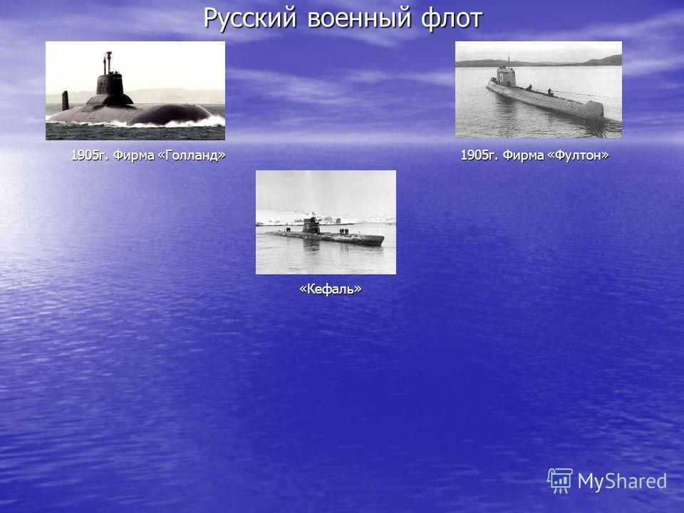 Русский военный флот 1905г. Фирма «Голланд» 1905г. Фирма «Фултон» «Кефаль»