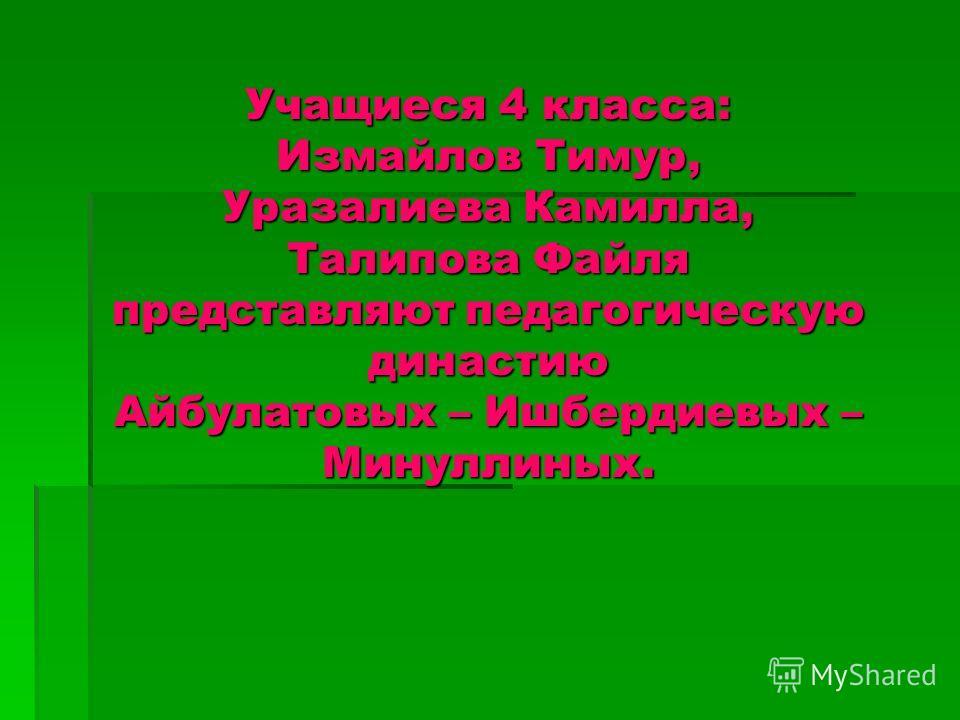 Учащиеся 4 класса: Измайлов Тимур, Уразалиева Камилла, Талипова Файля представляют педагогическую династию Айбулатовых – Ишбердиевых – Минуллиных.