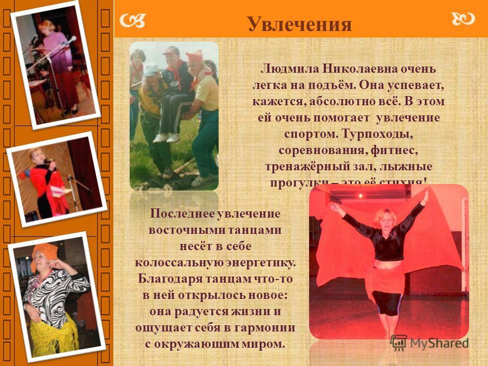 Увлечения Людмила Николаевна очень легка на подъём. Она успевает, кажется, абсолютно всё. В этом ей очень помогает увлечение спортом. Турпоходы, соревнования, фитнес, тренажёрный зал, лыжные прогулки – это её стихия! Последнее увлечение восточными та