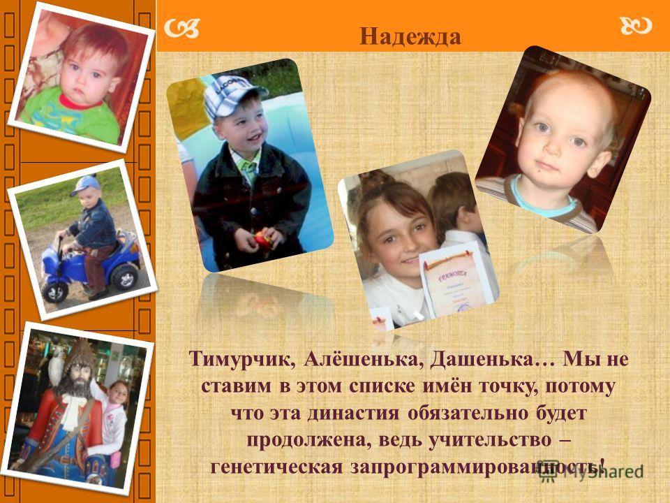 Надежда Тимурчик, Алёшенька, Дашенька… Мы не ставим в этом списке имён точку, потому что эта династия обязательно будет продолжена, ведь учительство – генетическая запрограммированность!