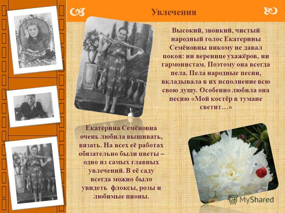 Увлечения Екатерина Семёновна очень любила вышивать, вязать. На всех её работах обязательно были цветы – одно из самых главных увлечений. В её саду всегда можно было увидеть флоксы, розы и любимые пионы. Высокий, звонкий, чистый народный голос Екатер