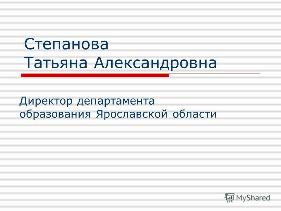 Степанова Татьяна Александровна Директор департамента образования Ярославской области