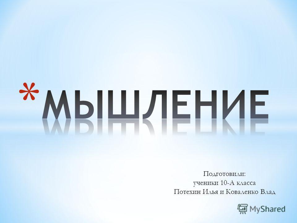 Подготовили: ученики 10-А класса Потехин Илья и Коваленко Влад