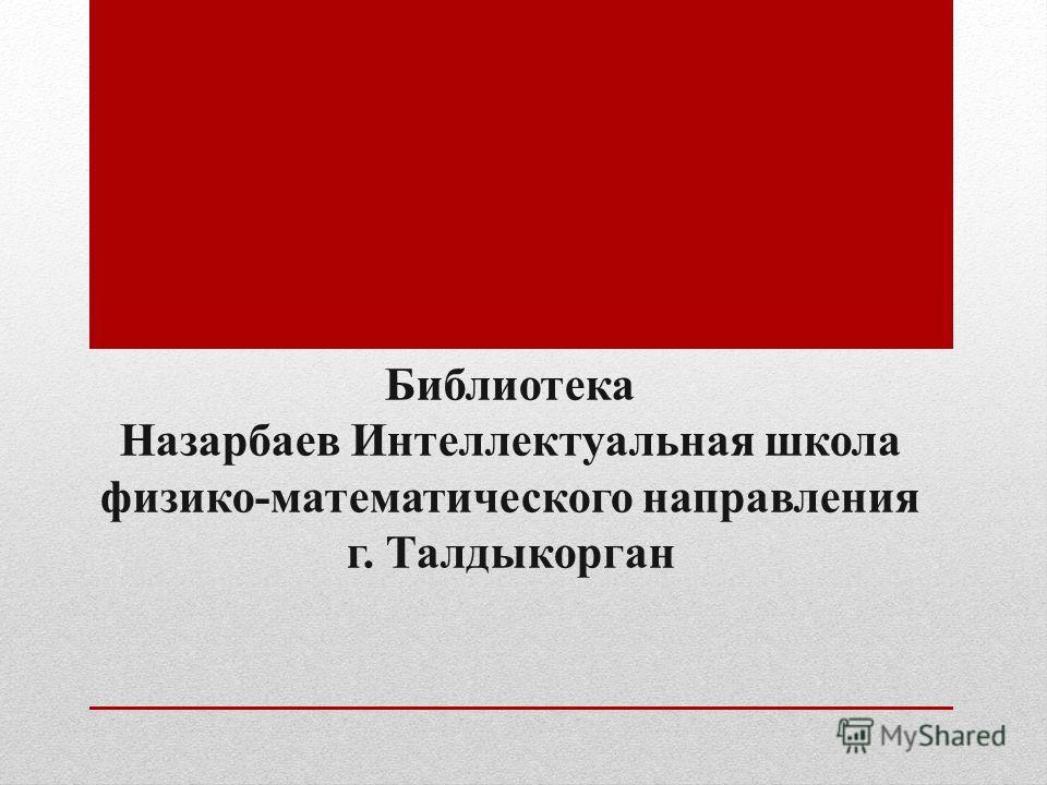 Библиотека Назарбаев Интеллектуальная школа физико-математического направления г. Талдыкорган
