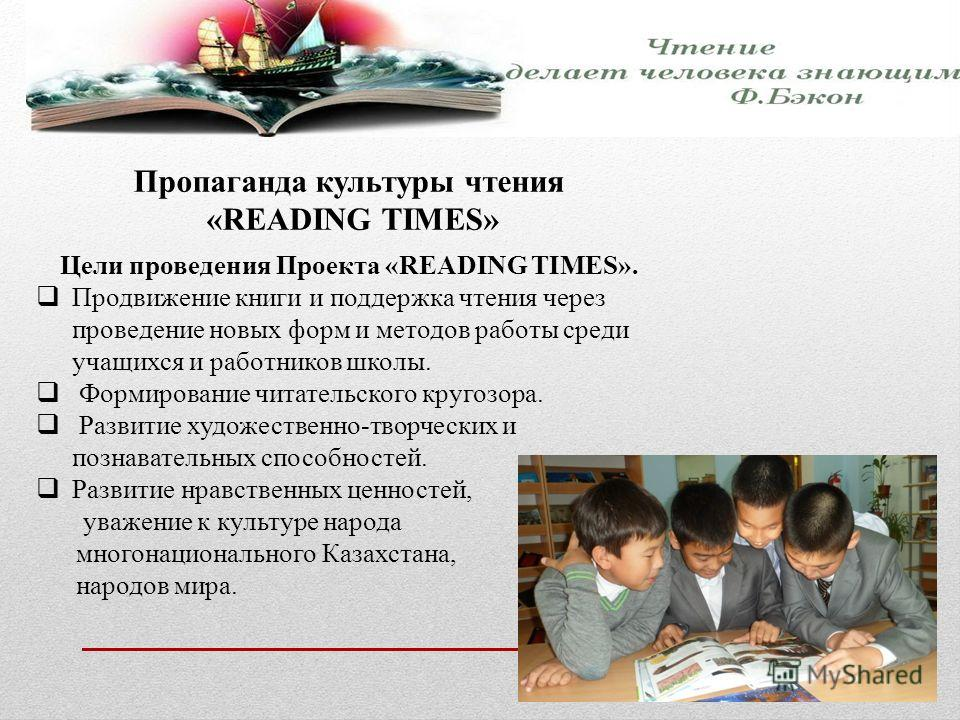 Пропаганда культуры чтения «READING TIMES» Цели проведения Проекта «READING TIMES». Продвижение книги и поддержка чтения через проведение новых форм и методов работы среди учащихся и работников школы. Формирование читательского кругозора. Развитие ху