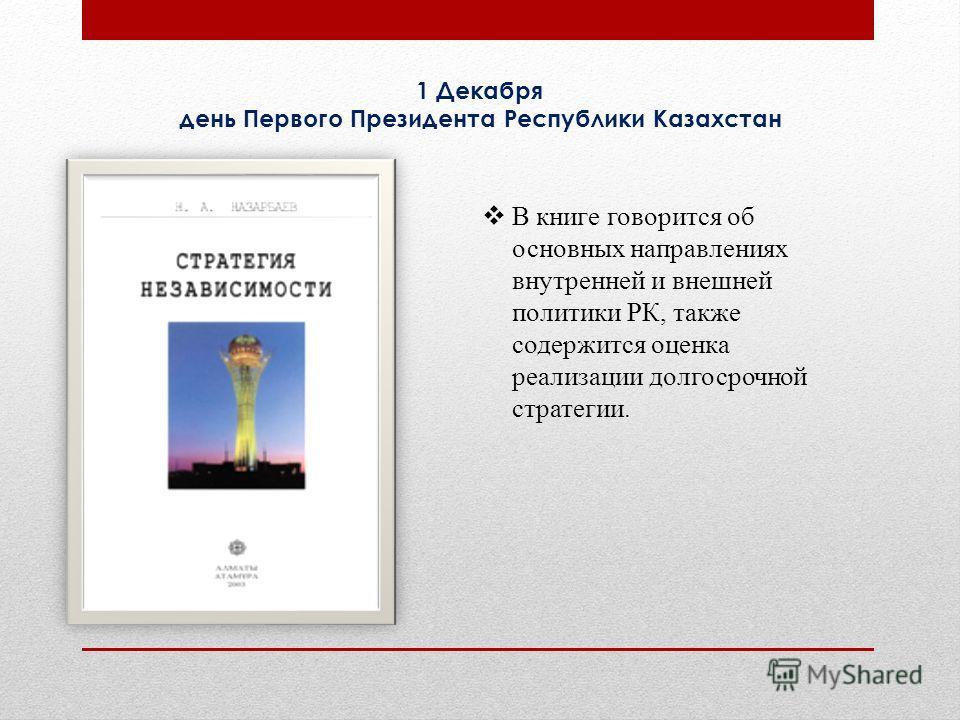 В книге говорится об основных направлениях внутренней и внешней политики РК, также содержится оценка реализации долгосрочной стратегии. 1 Декабря день Первого Президента Республики Казахстан