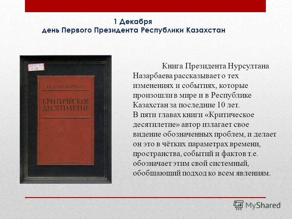 Книга Президента Нурсултана Назарбаева рассказывает о тех изменениях и событиях, которые произошли в мире и в Республике Казахстан за последние 10 лет. В пяти главах книги «Критическое десятилетие» автор излагает свое видение обозначенных проблем, и